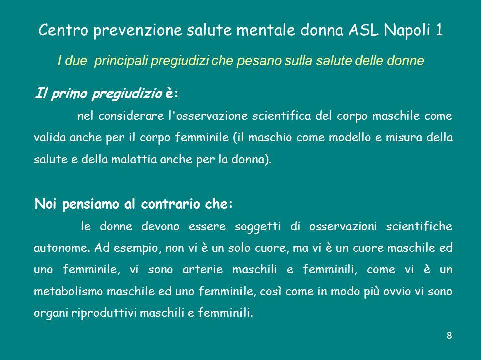 9 Centro prevenzione salute mentale donna ASL Napoli 1 I due principali pregiudizi che pesano sulla salute delle donne Il secondo pregiudizio si riferisce a: una particolare disparità di trattamento scientifico che considera la salute delle donne essenzialmente riproduttiva, e la salute maschile essenzialmente produttiva.