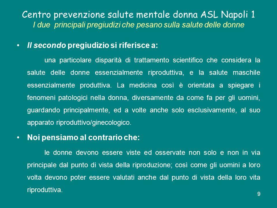 10 Centro prevenzione salute mentale donna ASL Napoli 1 I due principali pregiudizi che pesano sulla salute delle donne Questi pregiudizi hanno avuto finora ripercussioni negative nella valutazione diagnostica, nella cura, nel trattamento e nella prevenzione delle patologie più diffuse tra le donne.