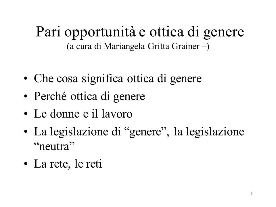 1 Pari opportunità e ottica di genere (a cura di Mariangela Gritta Grainer –) Che cosa significa ottica di genere Perché ottica di genere Le donne e i