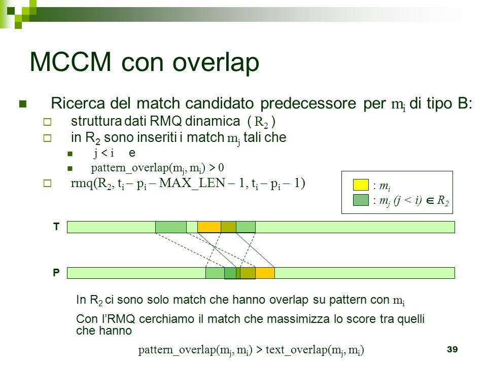 39 MCCM con overlap Ricerca del match candidato predecessore per m i di tipo B:  struttura dati RMQ dinamica ( R 2 )  in R 2 sono inseriti i match m j tali che j  i e pattern_overlap(m j, m i )  0  rmq(R 2, t i  p i  MAX_LEN  1, t i  p i  1) : m i : m j (j < i)  R 2 In R 2 ci sono solo match che hanno overlap su pattern con m i Con l'RMQ cerchiamo il match che massimizza lo score tra quelli che hanno pattern_overlap(m j, m i )  text_overlap(m j, m i ) P T