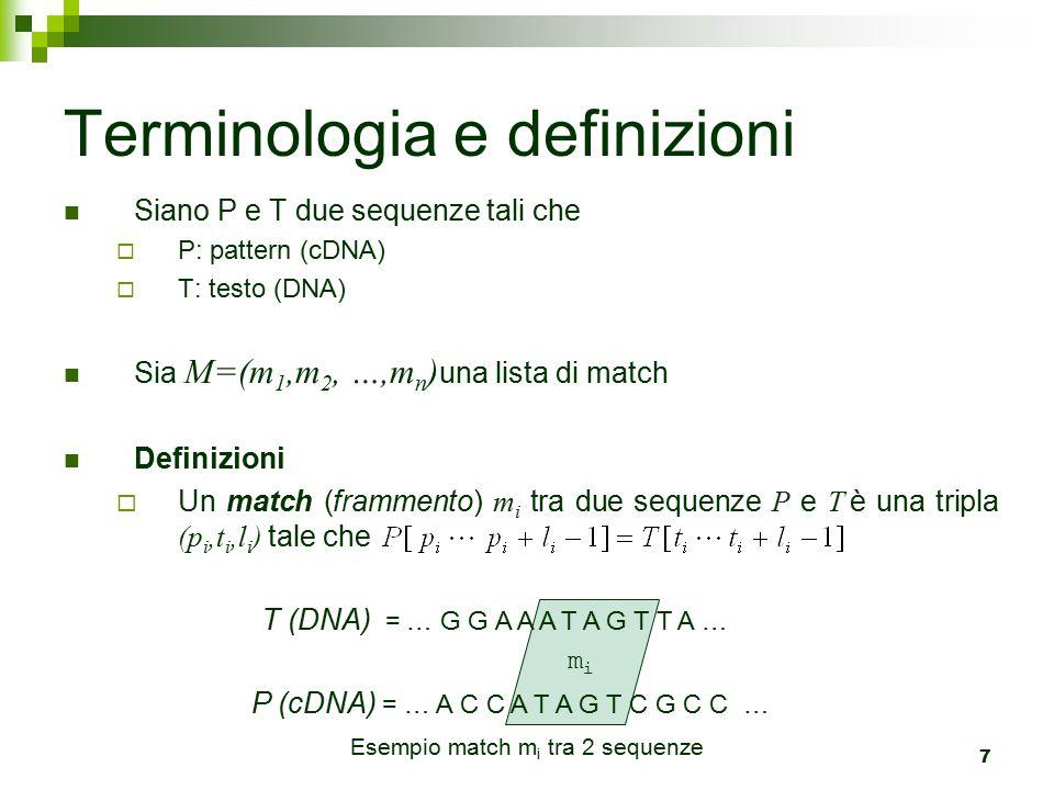 7 Siano P e T due sequenze tali che  P: pattern (cDNA)  T: testo (DNA) Sia M=(m 1,m 2, …,m n ) una lista di match Definizioni  Un match (frammento) m i tra due sequenze P e T è una tripla (p i,t i,l i ) tale che Terminologia e definizioni mimi T (DNA) = … G G A A A T A G T T A … P (cDNA) = … A C C A T A G T C G C C … Esempio match m i tra 2 sequenze