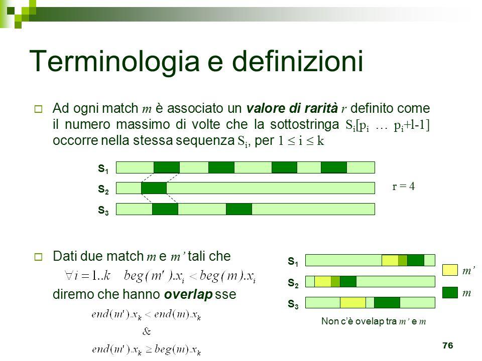 76 Terminologia e definizioni  Ad ogni match m è associato un valore di rarità r definito come il numero massimo di volte che la sottostringa S i [p i … p i +l-1] occorre nella stessa sequenza S i, per 1  i  k  Dati due match m e m' tali che diremo che hanno overlap sse S1S1 S2S2 S3S3 m' m S1S1 S2S2 S3S3 r = 4 c'è ovelap tra m' e m Non