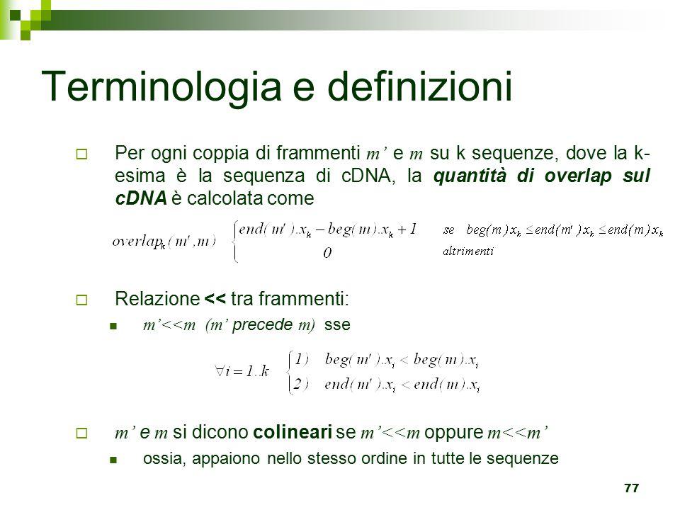 77 Terminologia e definizioni  Per ogni coppia di frammenti m' e m su k sequenze, dove la k- esima è la sequenza di cDNA, la quantità di overlap sul cDNA è calcolata come  Relazione << tra frammenti: m'<<m (m' precede m) sse  m' e m si dicono colineari se m'<<m oppure m<<m' ossia, appaiono nello stesso ordine in tutte le sequenze