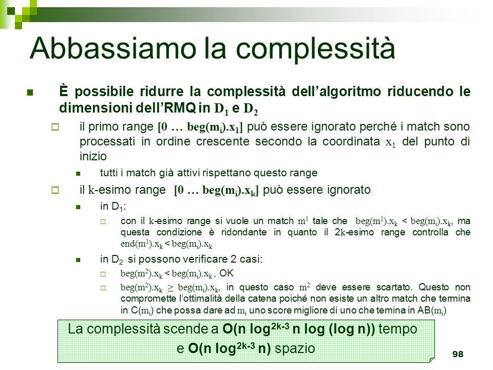 98 Abbassiamo la complessità È possibile ridurre la complessità dell'algoritmo riducendo le dimensioni dell'RMQ in D 1 e D 2  il primo range [0 … beg(m i ).x 1 ] può essere ignorato perché i match sono processati in ordine crescente secondo la coordinata x 1 del punto di inizio tutti i match già attivi rispettano questo range  il k -esimo range [0 … beg(m i ).x k ] può essere ignorato in D 1 :  con il k- esimo range si vuole un match m 1 tale che beg(m 1 ).x k < beg(m i ).x k, ma questa condizione è ridondante in quanto il 2 k -esimo range controlla che end(m 1 ).x k < beg(m i ).x k in D 2 si possono verificare 2 casi:  beg(m 2 ).x k < beg(m i ).x k, OK  beg(m 2 ).x k ≥ beg(m i ).x k, in questo caso m 2 deve essere scartato.