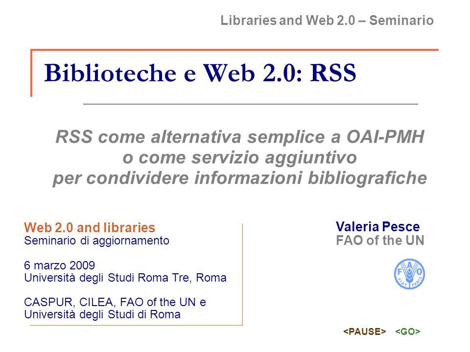 [Libraries and Web 2.0 – Seminario] Biblioteche e Web 2.0: RSS [06 / 03 / 2009] RSS feeds dei record bibliografici alternativa più semplice di OAI-PMH per permettere l harvesting incrementale dei propri record servizio aggiuntivo per rendere più facile la condivisione e la disseminazione dell informazione.
