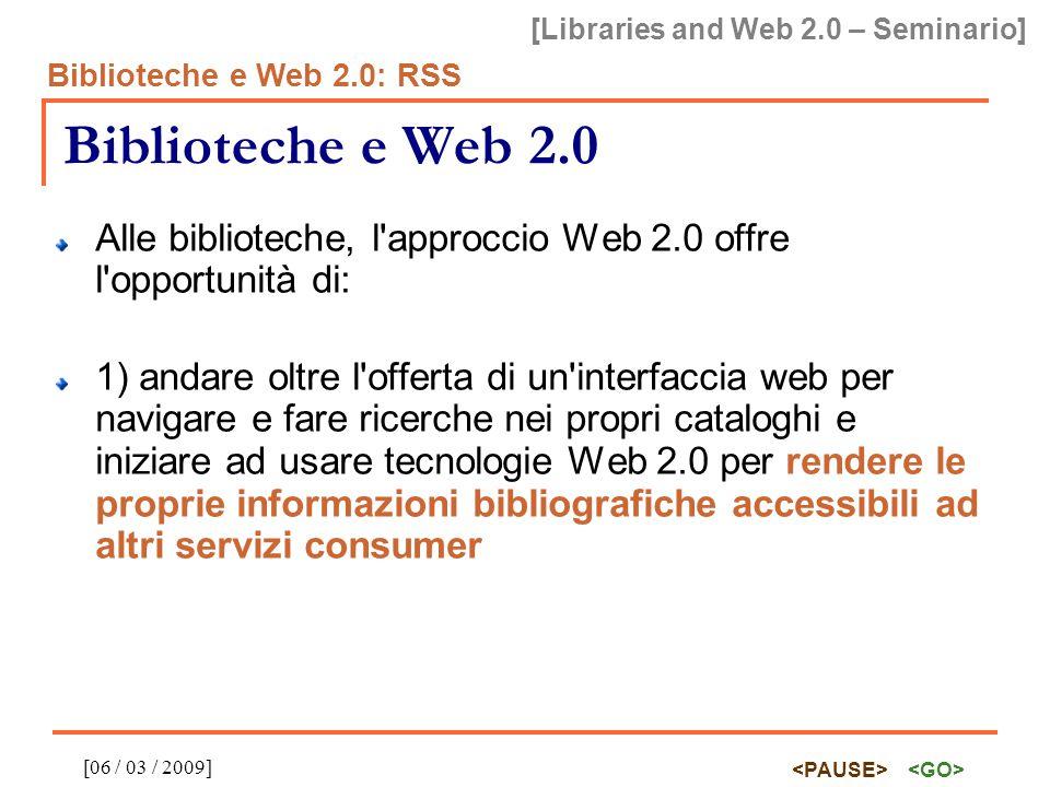 [Libraries and Web 2.0 – Seminario] Biblioteche e Web 2.0: RSS [06 / 03 / 2009] Biblioteche e Web 2.0 Alle biblioteche, l approccio Web 2.0 offre l opportunità di: 1) andare oltre l offerta di un interfaccia web per navigare e fare ricerche nei propri cataloghi e iniziare ad usare tecnologie Web 2.0 per rendere le proprie informazioni bibliografiche accessibili ad altri servizi consumer