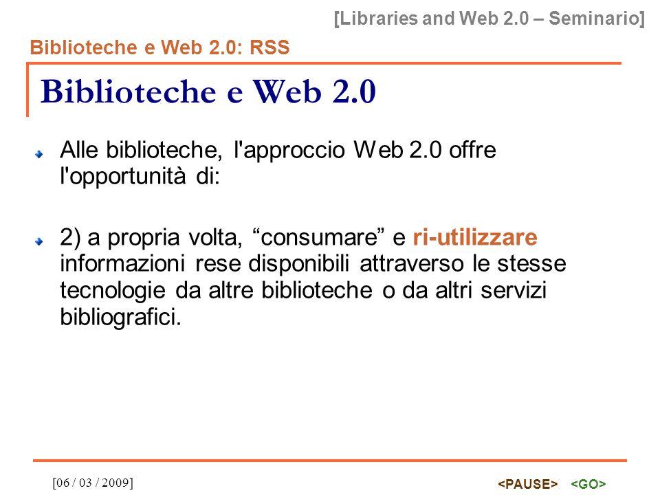 [Libraries and Web 2.0 – Seminario] Biblioteche e Web 2.0: RSS [06 / 03 / 2009] Biblioteche e Web 2.0 Alle biblioteche, l approccio Web 2.0 offre l opportunità di: 2) a propria volta, consumare e ri-utilizzare informazioni rese disponibili attraverso le stesse tecnologie da altre biblioteche o da altri servizi bibliografici.