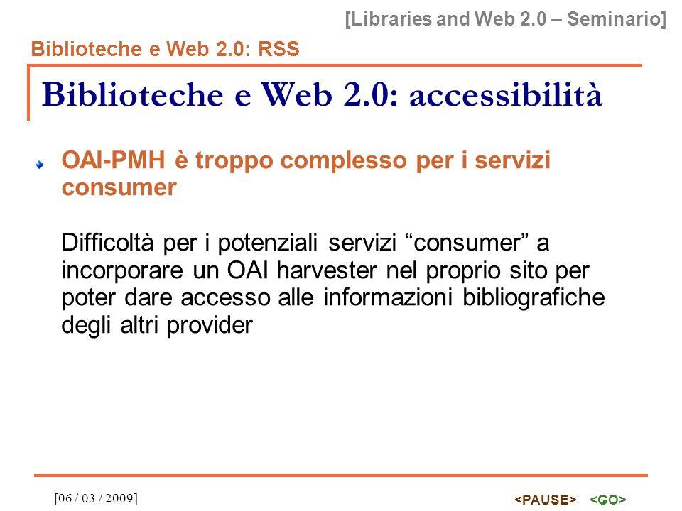 [Libraries and Web 2.0 – Seminario] Biblioteche e Web 2.0: RSS [06 / 03 / 2009] Biblioteche e Web 2.0: accessibilità OAI-PMH è troppo complesso per i