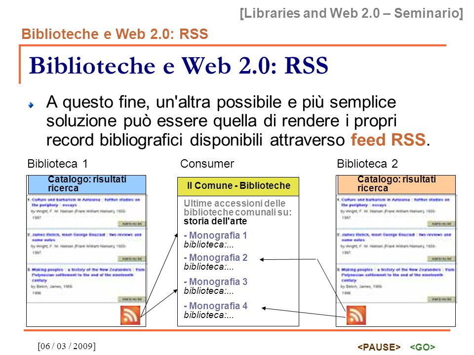 [Libraries and Web 2.0 – Seminario] Biblioteche e Web 2.0: RSS [06 / 03 / 2009] Biblioteche e Web 2.0: RSS A questo fine, un'altra possibile e più sem
