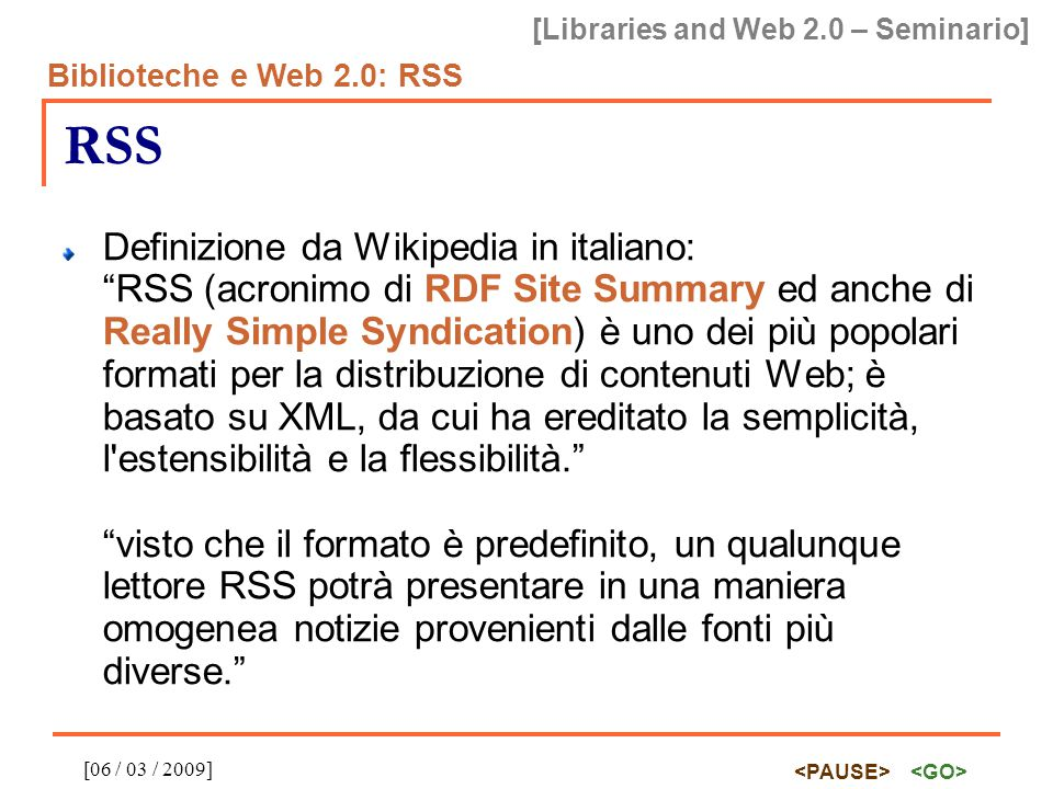 "[Libraries and Web 2.0 – Seminario] Biblioteche e Web 2.0: RSS [06 / 03 / 2009] RSS Definizione da Wikipedia in italiano: ""RSS (acronimo di RDF Site S"