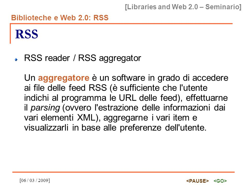 [Libraries and Web 2.0 – Seminario] Biblioteche e Web 2.0: RSS [06 / 03 / 2009] RSS RSS reader / RSS aggregator Un aggregatore è un software in grado