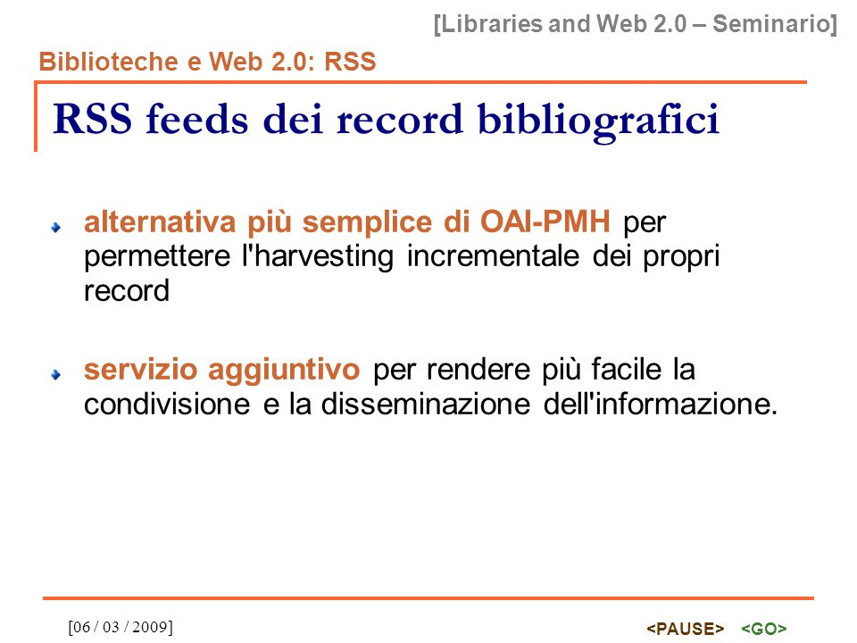 [Libraries and Web 2.0 – Seminario] Biblioteche e Web 2.0: RSS [06 / 03 / 2009] RSS feeds dei record bibliografici alternativa più semplice di OAI-PMH per permettere l harvesting incrementale dei propri record servizio aggiuntivo per rendere più facile la condivisione e la disseminazione dell informazione.