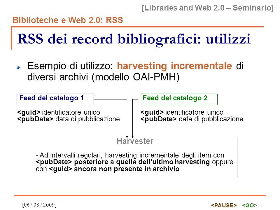 [Libraries and Web 2.0 – Seminario] Biblioteche e Web 2.0: RSS [06 / 03 / 2009] RSS dei record bibliografici: utilizzi Esempio di utilizzo: harvesting incrementale di diversi archivi (modello OAI-PMH) Feed del catalogo 1 identificatore unico data di pubblicazione Feed del catalogo 2 identificatore unico data di pubblicazione Harvester - Ad intervalli regolari, harvesting incrementale degli item con posteriore a quella dell ultimo harvesting oppure con ancora non presente in archivio