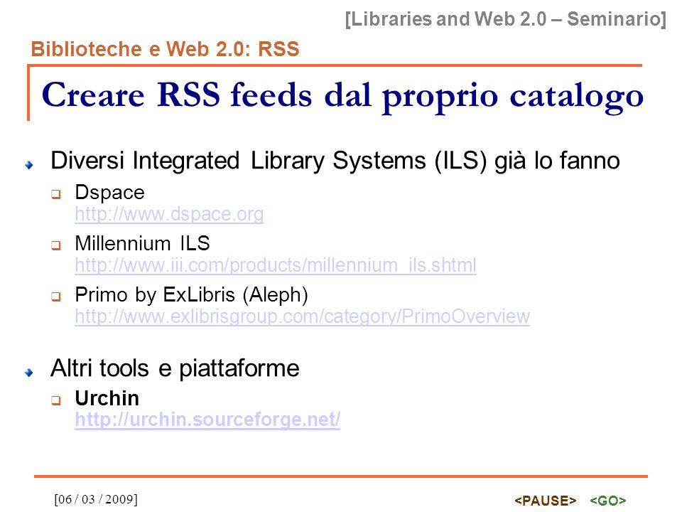 [Libraries and Web 2.0 – Seminario] Biblioteche e Web 2.0: RSS [06 / 03 / 2009] Creare RSS feeds dal proprio catalogo Diversi Integrated Library Syste