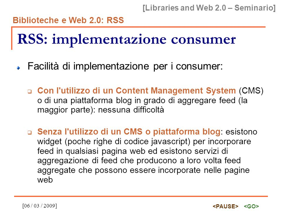 [Libraries and Web 2.0 – Seminario] Biblioteche e Web 2.0: RSS [06 / 03 / 2009] RSS: implementazione consumer Facilità di implementazione per i consum