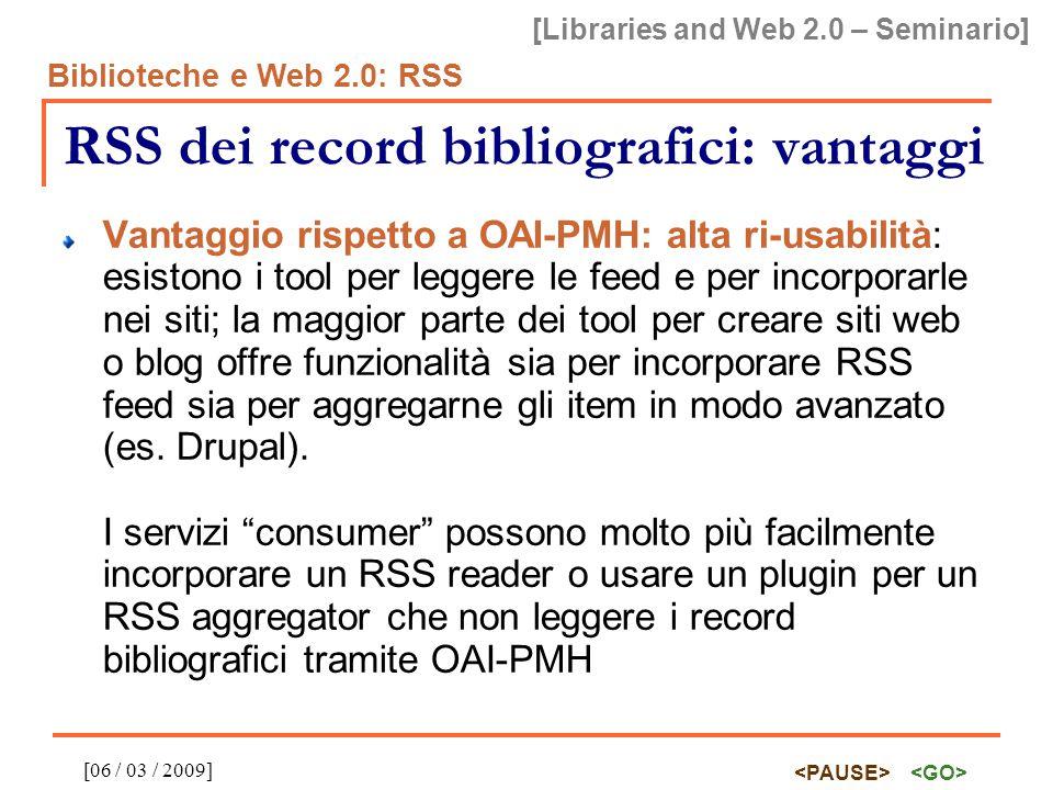 [Libraries and Web 2.0 – Seminario] Biblioteche e Web 2.0: RSS [06 / 03 / 2009] RSS dei record bibliografici: vantaggi Vantaggio rispetto a OAI-PMH: alta ri-usabilità: esistono i tool per leggere le feed e per incorporarle nei siti; la maggior parte dei tool per creare siti web o blog offre funzionalità sia per incorporare RSS feed sia per aggregarne gli item in modo avanzato (es.
