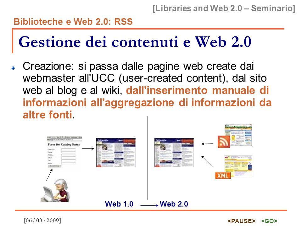 [Libraries and Web 2.0 – Seminario] Biblioteche e Web 2.0: RSS [06 / 03 / 2009] Gestione dei contenuti e Web 2.0 Creazione: si passa dalle pagine web create dai webmaster all UCC (user-created content), dal sito web al blog e al wiki, dall inserimento manuale di informazioni all aggregazione di informazioni da altre fonti.