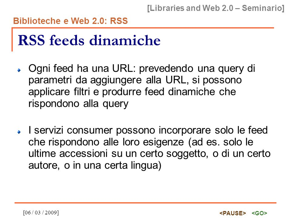 [Libraries and Web 2.0 – Seminario] Biblioteche e Web 2.0: RSS [06 / 03 / 2009] RSS feeds dinamiche Ogni feed ha una URL: prevedendo una query di parametri da aggiungere alla URL, si possono applicare filtri e produrre feed dinamiche che rispondono alla query I servizi consumer possono incorporare solo le feed che rispondono alle loro esigenze (ad es.