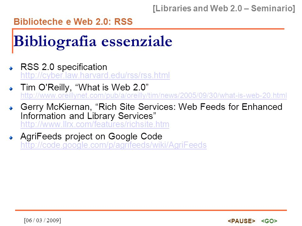 [Libraries and Web 2.0 – Seminario] Biblioteche e Web 2.0: RSS [06 / 03 / 2009] Bibliografia essenziale RSS 2.0 specification http://cyber.law.harvard.edu/rss/rss.html http://cyber.law.harvard.edu/rss/rss.html Tim O Reilly, What is Web 2.0 http://www.oreillynet.com/pub/a/oreilly/tim/news/2005/09/30/what-is-web-20.html http://www.oreillynet.com/pub/a/oreilly/tim/news/2005/09/30/what-is-web-20.html Gerry McKiernan, Rich Site Services: Web Feeds for Enhanced Information and Library Services http://www.llrx.com/features/richsite.htm http://www.llrx.com/features/richsite.htm AgriFeeds project on Google Code http://code.google.com/p/agrifeeds/wiki/AgriFeeds http://code.google.com/p/agrifeeds/wiki/AgriFeeds