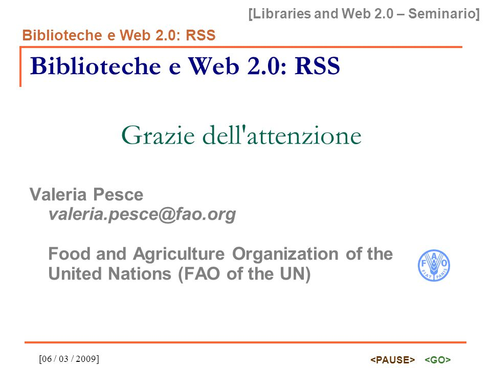 [Libraries and Web 2.0 – Seminario] Biblioteche e Web 2.0: RSS [06 / 03 / 2009] Biblioteche e Web 2.0: RSS Grazie dell attenzione Valeria Pesce valeria.pesce@fao.org Food and Agriculture Organization of the United Nations (FAO of the UN)
