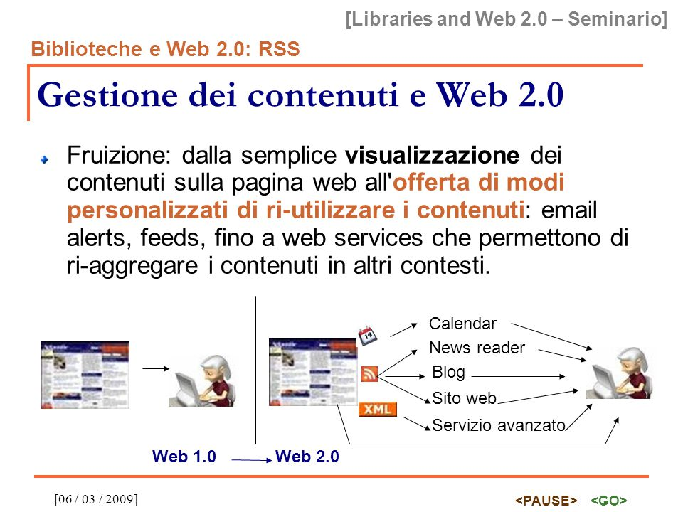 [Libraries and Web 2.0 – Seminario] Biblioteche e Web 2.0: RSS [06 / 03 / 2009] RSS: implementazione provider Facilità di implementazione per i provider:  Con l utilizzo di un ILS che prevede l esposizione dei record come RSS feeds: nessuna difficoltà  Senza l utilizzo di un ILS che prevede RSS: l esposizione dei record come RSS feed richiede solo un output XML dei record, molto più semplice per qualsiasi programmatore che non l implementazione dei verbi OAI-PMH