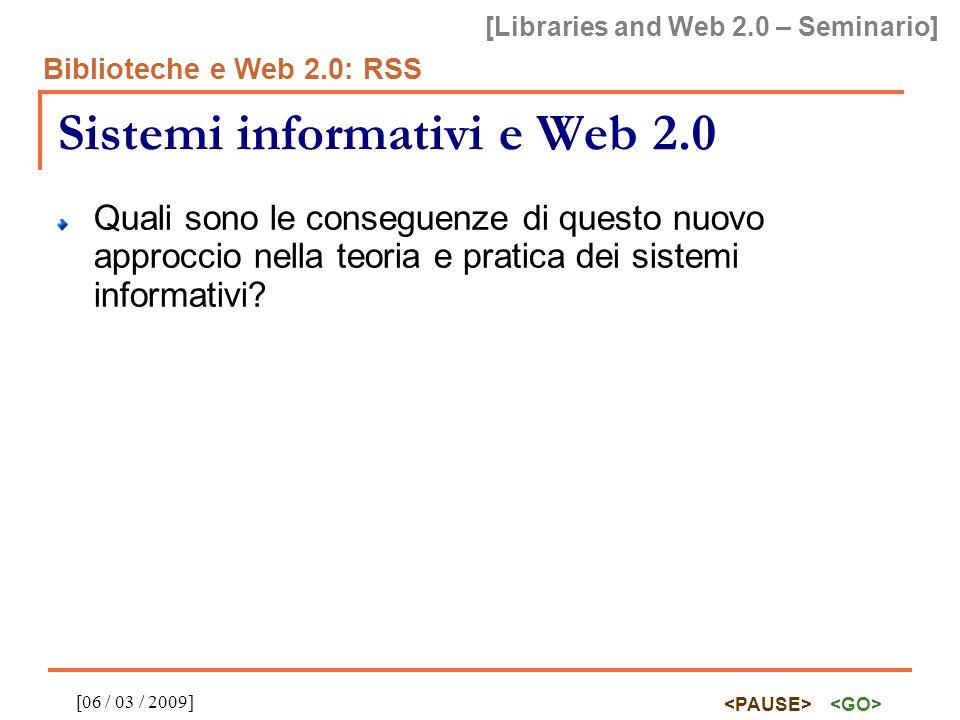 [Libraries and Web 2.0 – Seminario] Biblioteche e Web 2.0: RSS [06 / 03 / 2009] Creare RSS feeds dal proprio catalogo Diversi Integrated Library Systems (ILS) già lo fanno  Dspace http://www.dspace.org http://www.dspace.org  Millennium ILS http://www.iii.com/products/millennium_ils.shtml http://www.iii.com/products/millennium_ils.shtml  Primo by ExLibris (Aleph) http://www.exlibrisgroup.com/category/PrimoOverview http://www.exlibrisgroup.com/category/PrimoOverview Altri tools e piattaforme  Urchin http://urchin.sourceforge.net/ http://urchin.sourceforge.net/