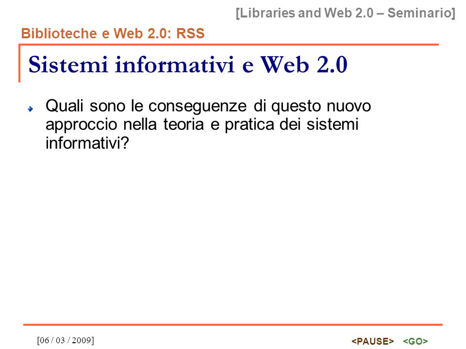 [Libraries and Web 2.0 – Seminario] Biblioteche e Web 2.0: RSS [06 / 03 / 2009] Bibliografia essenziale RSS 2.0 specification http://cyber.law.harvard.edu/rss/rss.html http://cyber.law.harvard.edu/rss/rss.html Tim O Reilly, What is Web 2.0 http://www.oreillynet.com/pub/a/oreilly/tim/news/2005/09/30/what-is-web-20.html http://www.oreillynet.com/pub/a/oreilly/tim/news/2005/09/30/what-is-web-20.html Gerry McKiernan, Rich Site Services: Web Feeds for Enhanced Information and Library Services http://www.llrx.com/features/richsite.htm http://www.llrx.com/features/richsite.htm AgriFeeds project on Google Code http://code.google.com/p/agrifeeds/wiki/AgriFeeds http://code.google.com/p/agrifeeds/wiki/AgriFeeds