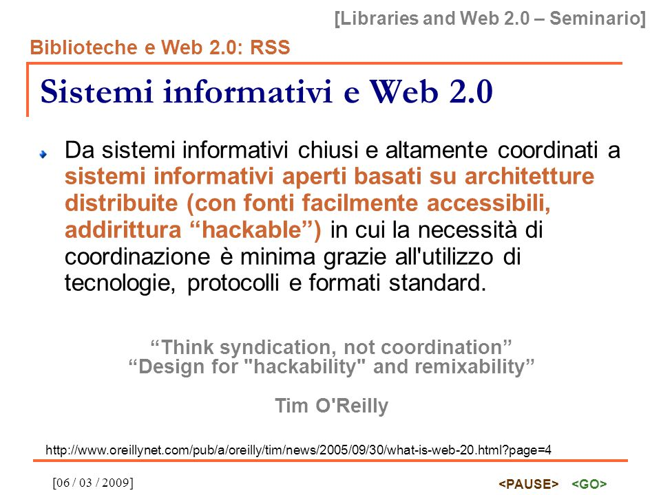 [Libraries and Web 2.0 – Seminario] Biblioteche e Web 2.0: RSS [06 / 03 / 2009] RSS Definizione da Wikipedia in italiano: RSS (acronimo di RDF Site Summary ed anche di Really Simple Syndication) è uno dei più popolari formati per la distribuzione di contenuti Web; è basato su XML, da cui ha ereditato la semplicità, l estensibilità e la flessibilità. visto che il formato è predefinito, un qualunque lettore RSS potrà presentare in una maniera omogenea notizie provenienti dalle fonti più diverse.