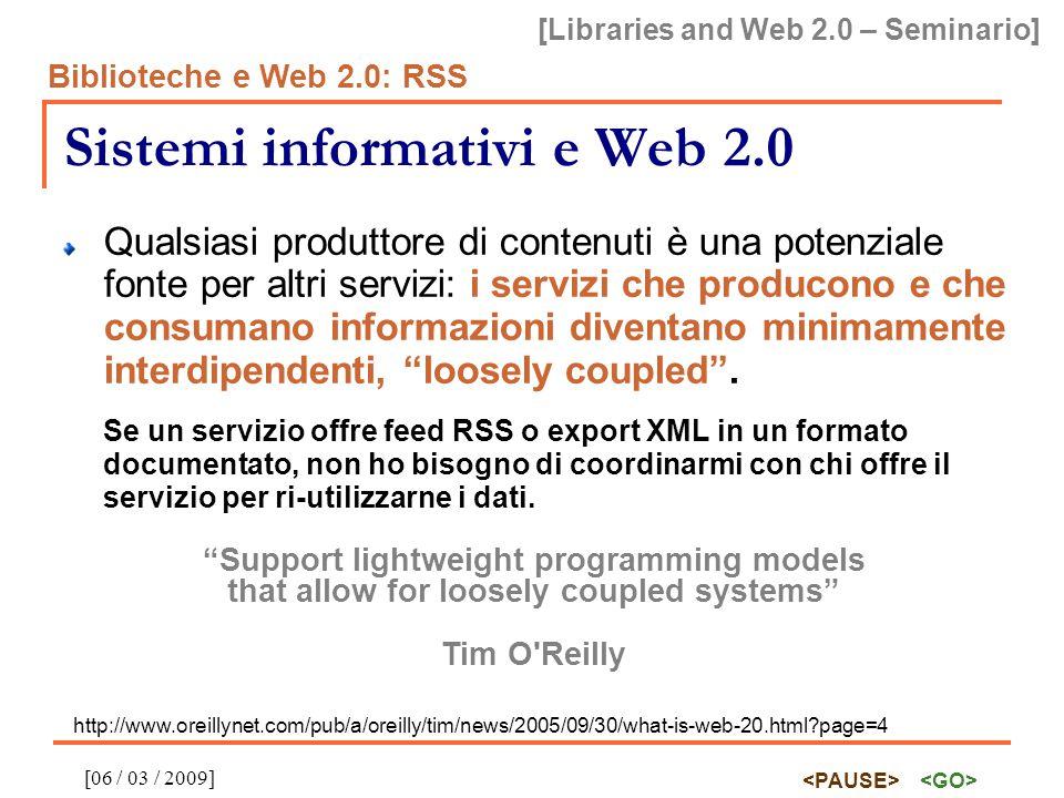 [Libraries and Web 2.0 – Seminario] Biblioteche e Web 2.0: RSS [06 / 03 / 2009] Sistemi informativi e Web 2.0 Da un flusso diretto dalla fonte all utente finale che visualizza l informazione su una schermata ad un flusso incontrollato multi-direzionale in cui i produttori sono spesso anche consumer e i consumer sono spesso servizi avanzati che rielaborano, aggregano e disgregano i contenuti e li rendono disponibili ad altri servizi consumer, in un ciclo potenzialmente infinito.