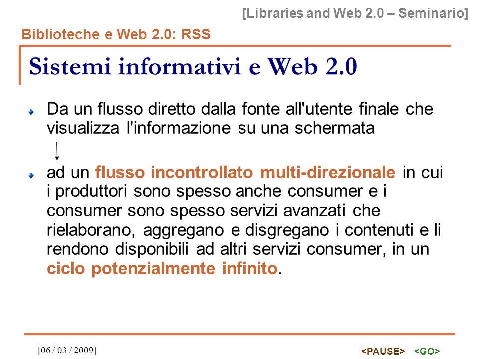 [Libraries and Web 2.0 – Seminario] Biblioteche e Web 2.0: RSS [06 / 03 / 2009] RSS RSS reader / RSS aggregator Un aggregatore è un software in grado di accedere ai file delle feed RSS (è sufficiente che l utente indichi al programma le URL delle feed), effettuarne il parsing (ovvero l estrazione delle informazioni dai vari elementi XML), aggregarne i vari item e visualizzarli in base alle preferenze dell utente.