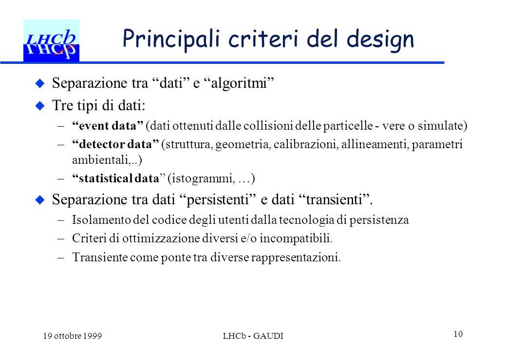 """19 ottobre 1999LHCb - GAUDI 10 Principali criteri del design  Separazione tra """"dati"""" e """"algoritmi""""  Tre tipi di dati: –""""event data"""" (dati ottenuti d"""