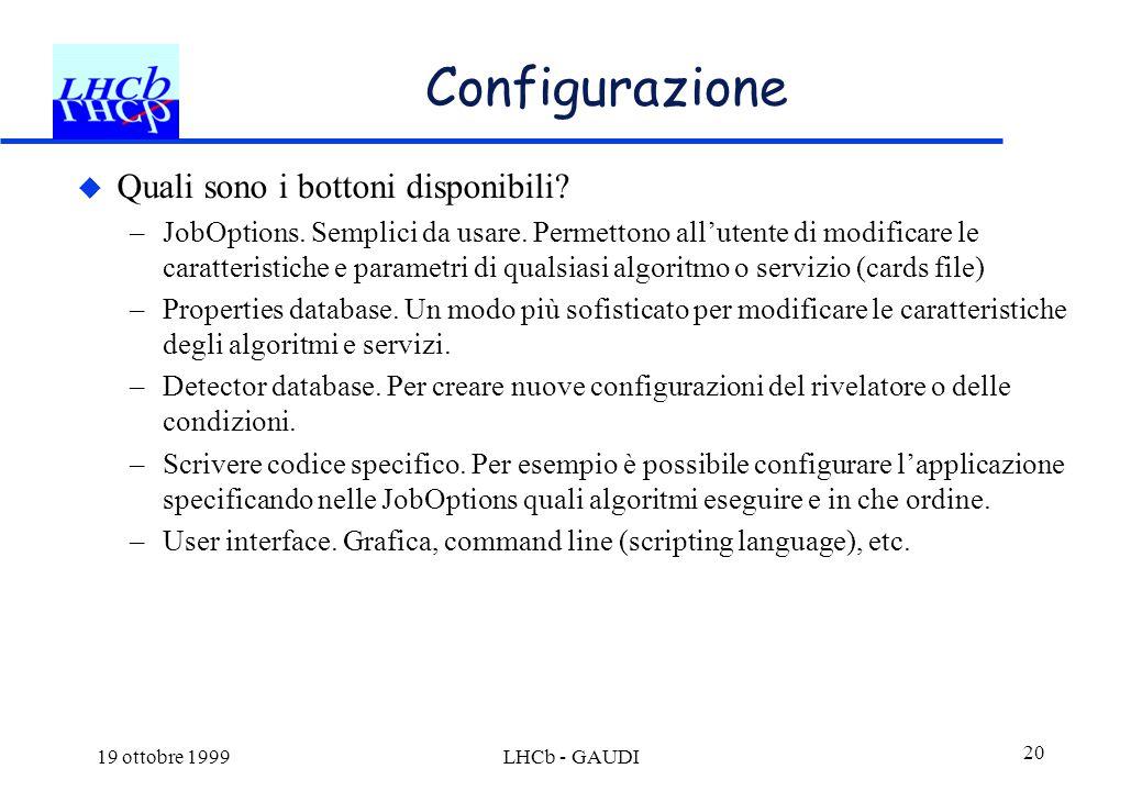 19 ottobre 1999LHCb - GAUDI 20 Configurazione  Quali sono i bottoni disponibili? –JobOptions. Semplici da usare. Permettono all'utente di modificare