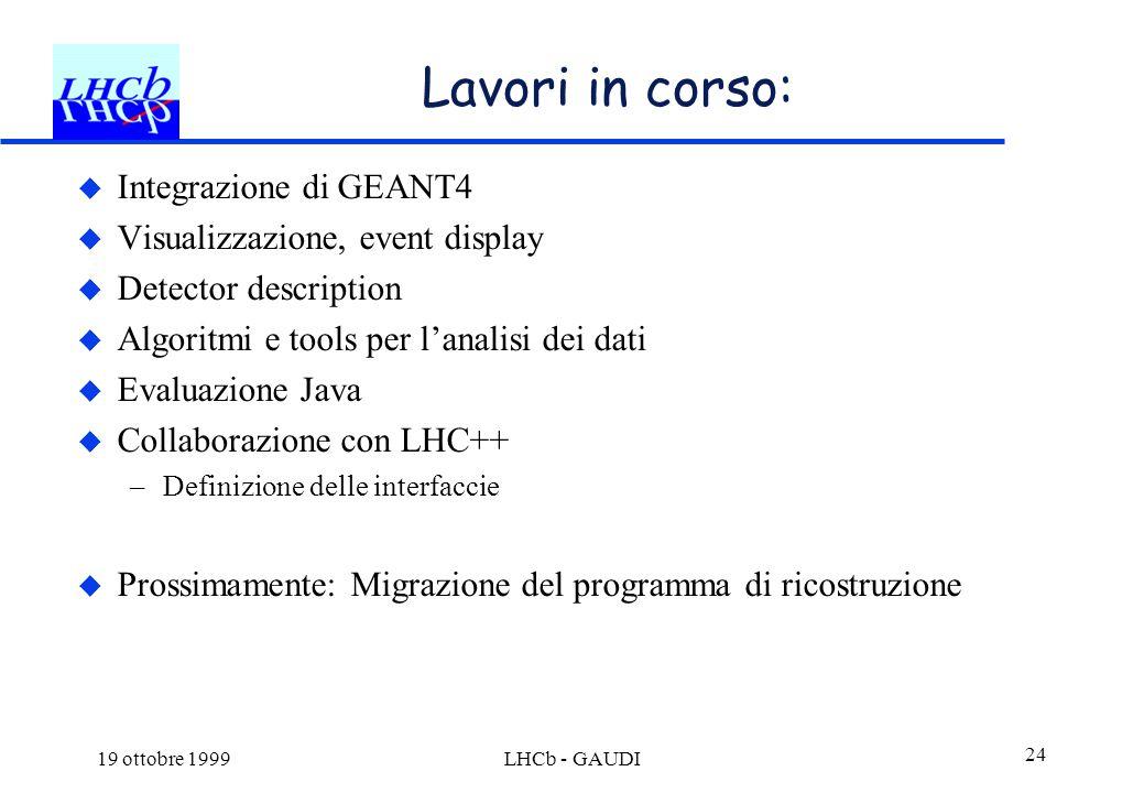 19 ottobre 1999LHCb - GAUDI 24 Lavori in corso:  Integrazione di GEANT4  Visualizzazione, event display  Detector description  Algoritmi e tools p