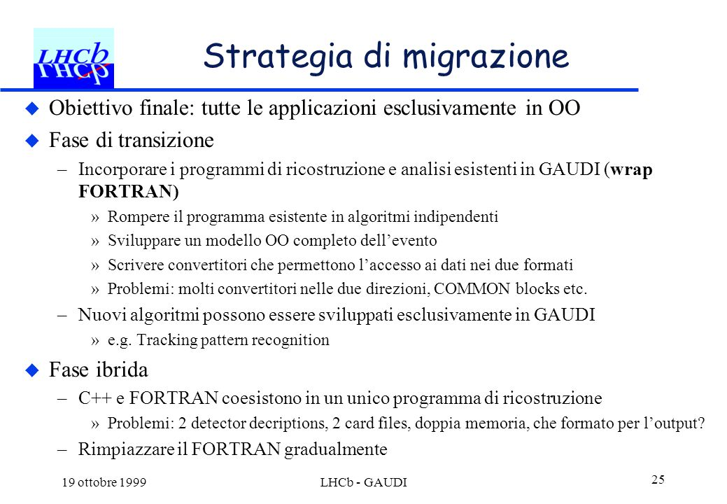 19 ottobre 1999LHCb - GAUDI 25 Strategia di migrazione  Obiettivo finale: tutte le applicazioni esclusivamente in OO  Fase di transizione –Incorpora
