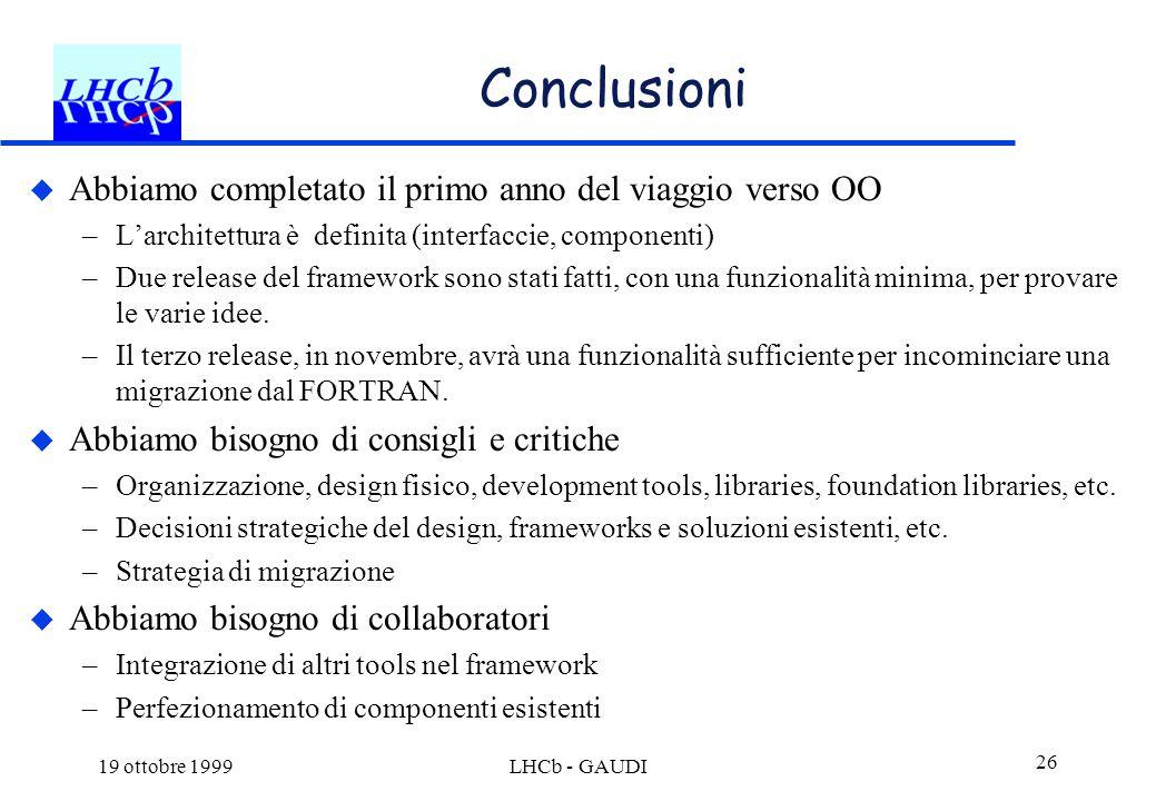 19 ottobre 1999LHCb - GAUDI 26 Conclusioni  Abbiamo completato il primo anno del viaggio verso OO –L'architettura è definita (interfaccie, componenti