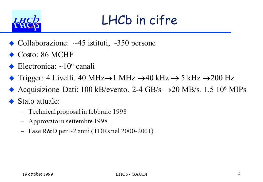 19 ottobre 1999LHCb - GAUDI 5 LHCb in cifre  Collaborazione: ~45 istituti, ~350 persone  Costo: 86 MCHF  Electronica: ~10 6 canali  Trigger: 4 Liv