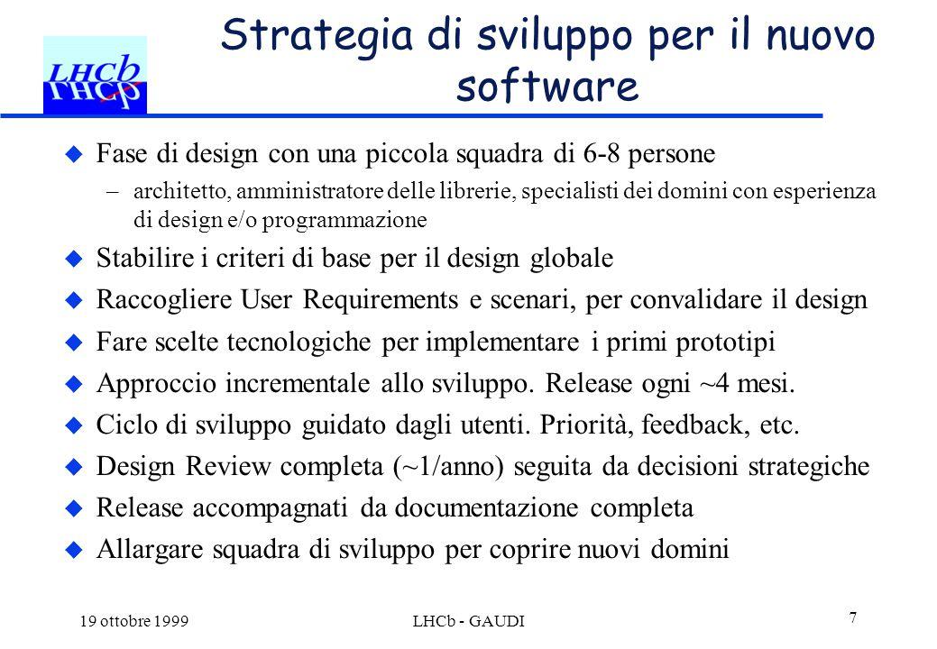 19 ottobre 1999LHCb - GAUDI 7 Strategia di sviluppo per il nuovo software  Fase di design con una piccola squadra di 6-8 persone –architetto, amminis