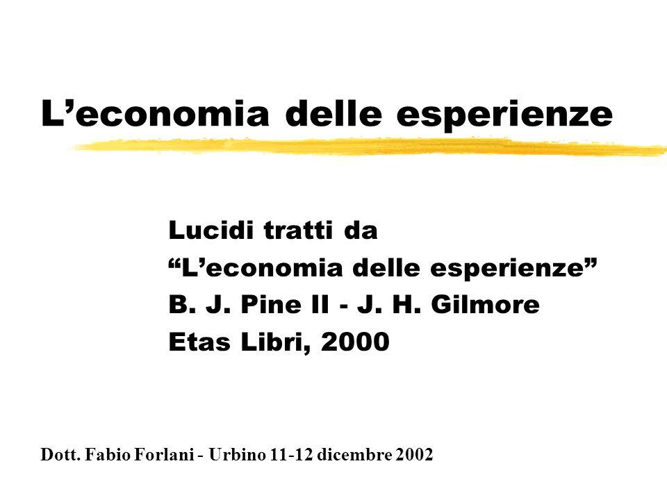 """L'economia delle esperienze Lucidi tratti da """"L'economia delle esperienze"""" B. J. Pine II - J. H. Gilmore Etas Libri, 2000 Dott. Fabio Forlani - Urbino"""