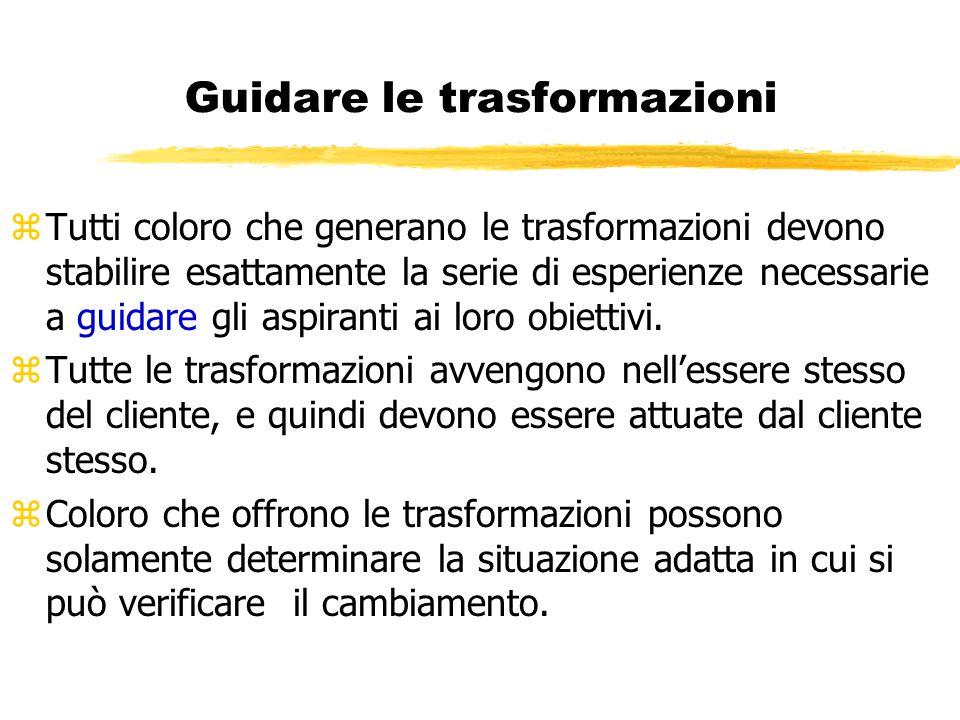 Guidare le trasformazioni zTutti coloro che generano le trasformazioni devono stabilire esattamente la serie di esperienze necessarie a guidare gli as
