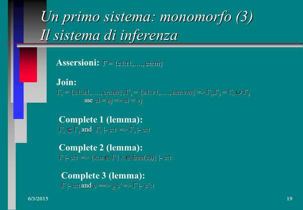 6/3/201518 Un primo sistema: monomorfo (3) I:introduce, E:elimina n Regole x:T |- x:T Id (variabili, costanti)  1,  2 |- F E: T 2  1 |- F:T 1 T 2  2 |- E:T 1  1 |- F:T 1  T 2  2 |- E:T 1 APP  |- \x->E : T 1 T 2  |- \x->E : T 1  T 2 , x:T 1 |- E:T 2 ABS  0,  1,  2 |- if B then E 1 else E 2 : T  0 |- B:Bool  1 |- E 1 :T  2 |- E 2 :T IF IF  1,  2 |- let x=F in E: T 2  1 |- F: T 1  2, x:T 1 |- E: T 2 LET I E  1,  2 |- (E 1,E n ):T 1  T 2  1 |- E 1 :T 1  2 |- E 2 :T 2 TUP  |- fst E:T 1  |- E :T 1  T 2 TUP/E1  |- snd E:T 2  |- E :T 1  T 2 TUP/E2  1,  2 |- let x=F in E: T 2  1, x:T 1 |- F: T 1  2, x:T 1 |- E: T 2 LETREC