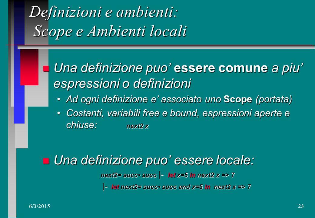 6/3/201522 Definizioni e ambienti n Definizioni legano nomi con valori (espressioni): next2= succ succ Insiemi di definizioni formano ambienti (contes