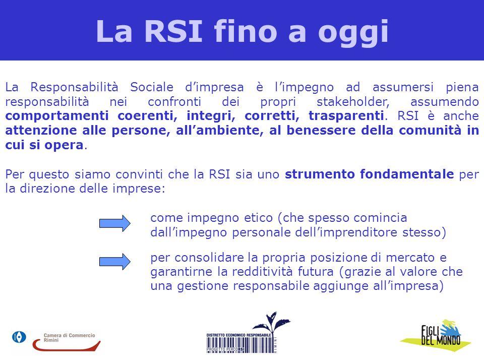 La RSI fino a oggi La Responsabilità Sociale d'impresa è l'impegno ad assumersi piena responsabilità nei confronti dei propri stakeholder, assumendo comportamenti coerenti, integri, corretti, trasparenti.