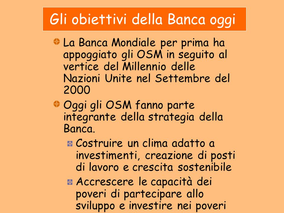 Gli obiettivi della Banca oggi La Banca Mondiale per prima ha appoggiato gli OSM in seguito al vertice del Millennio delle Nazioni Unite nel Settembre