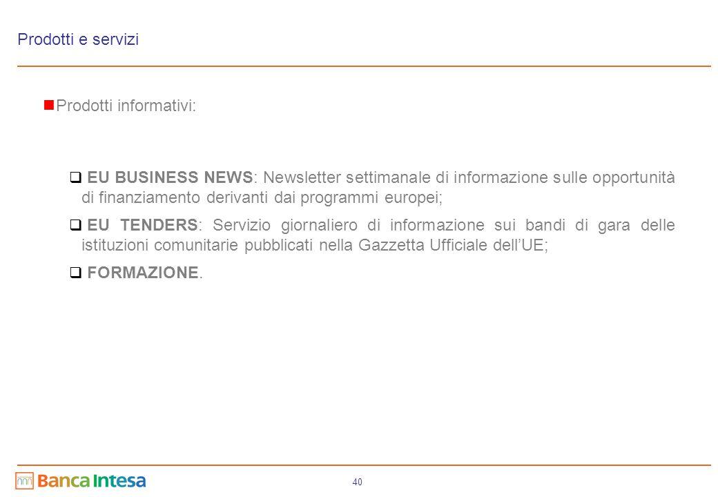 40 Prodotti e servizi Prodotti informativi:  EU BUSINESS NEWS: Newsletter settimanale di informazione sulle opportunità di finanziamento derivanti da