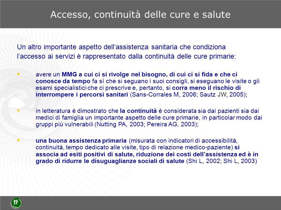 Un altro importante aspetto dell'assistenza sanitaria che condiziona l'accesso ai servizi è rappresentato dalla continuità delle cure primarie:  avere un MMG a cui ci si rivolge nel bisogno, di cui ci si fida e che ci conosce da tempo fa sì che si seguano i suoi consigli, si eseguano le visite o gli esami specialistici che ci prescrive e, pertanto, si corra meno il rischio di interrompere i percorsi sanitari (Sans-Corrales M, 2006; Sautz JW, 2005);  in letteratura è dimostrato che la continuità è considerata sia dai pazienti sia dai medici di famiglia un importante aspetto delle cure primarie, in particolar modo dai gruppi più vulnerabili (Nutting PA, 2003; Pereira AG, 2003);  una buona assistenza primaria (misurata con indicatori di accessibilità, continuità, tempo dedicato alle visite, tipo di relazione medico-paziente) si associa ad esiti positivi di salute, riduzione dei costi dell'assistenza ed è in grado di ridurre le disuguaglianze sociali di salute (Shi L, 2002; Shi L, 2003) Accesso, continuità delle cure e salute