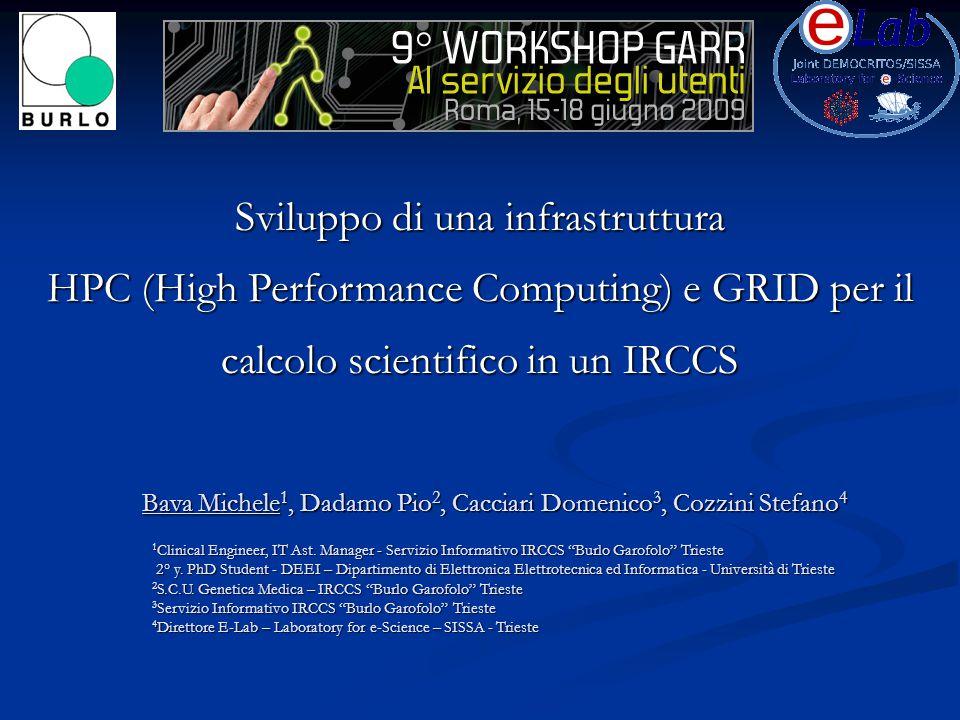 Sviluppo di una infrastruttura HPC (High Performance Computing) e GRID per il calcolo scientifico in un IRCCS Bava Michele 1, Dadamo Pio 2, Cacciari Domenico 3, Cozzini Stefano 4 1 Clinical Engineer, IT Ast.