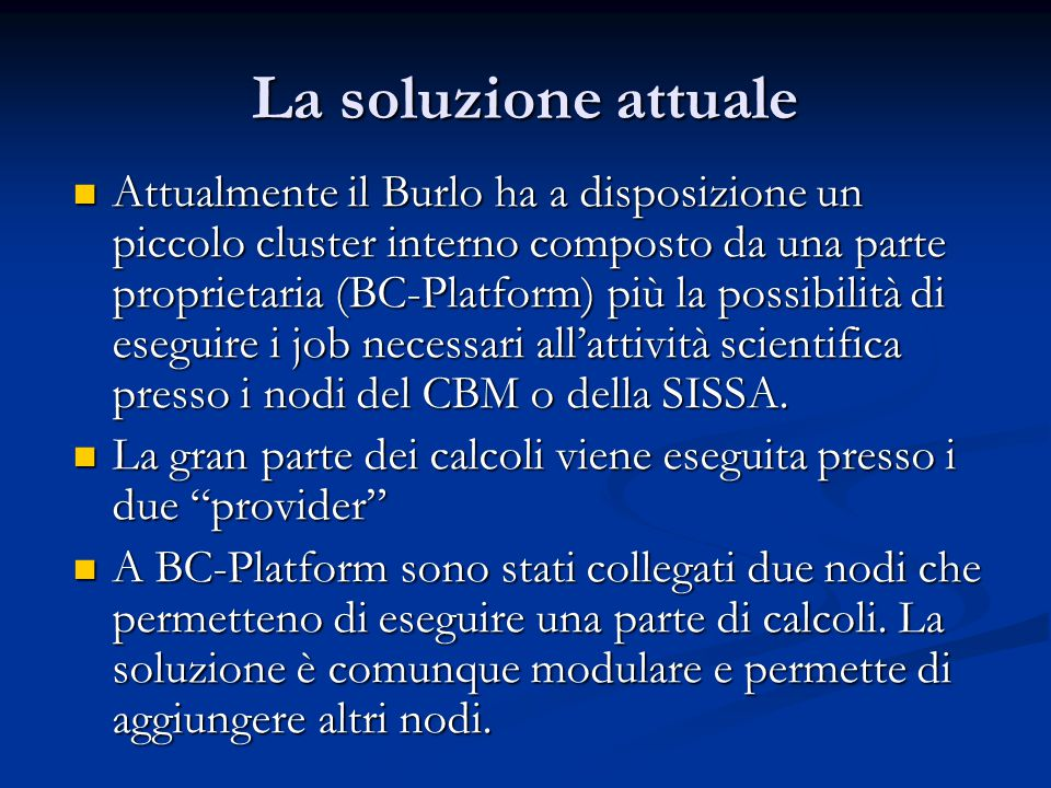 La soluzione attuale Attualmente il Burlo ha a disposizione un piccolo cluster interno composto da una parte proprietaria (BC-Platform) più la possibilità di eseguire i job necessari all'attività scientifica presso i nodi del CBM o della SISSA.