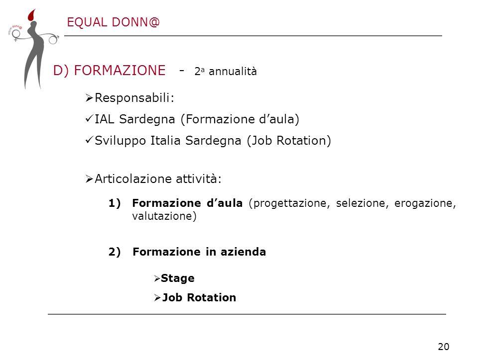EQUAL DONN@ 20 D) FORMAZIONE - 2 a annualità  Responsabili: IAL Sardegna (Formazione d'aula) Sviluppo Italia Sardegna (Job Rotation)  Articolazione attività: 1)Formazione d'aula (progettazione, selezione, erogazione, valutazione) 2) Formazione in azienda  Stage  Job Rotation