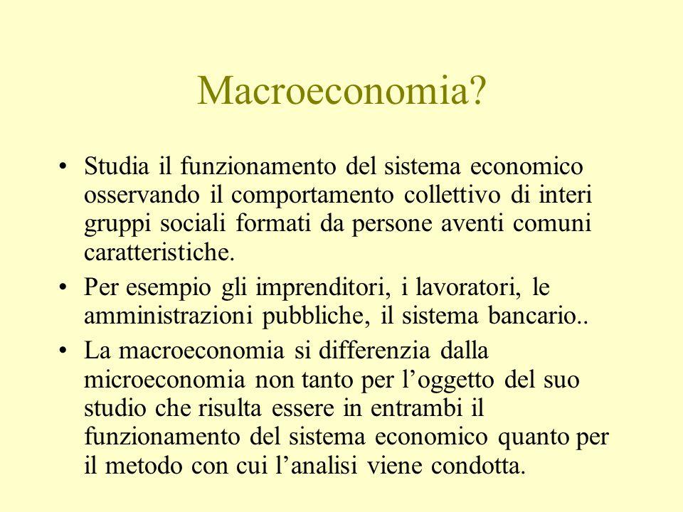 Macroeconomia? Studia il funzionamento del sistema economico osservando il comportamento collettivo di interi gruppi sociali formati da persone aventi