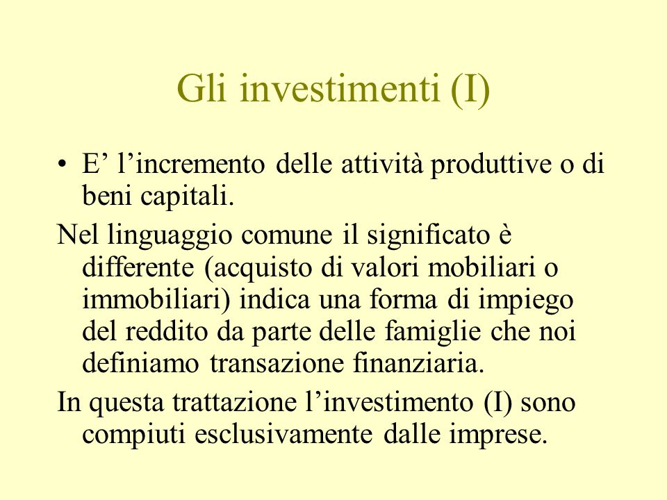 Gli investimenti (I) E' l'incremento delle attività produttive o di beni capitali. Nel linguaggio comune il significato è differente (acquisto di valo